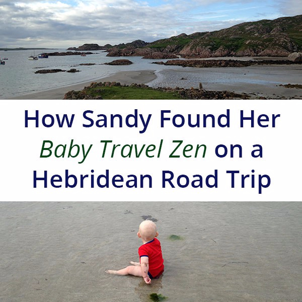 HOW SANDY FOUND HER BABY TRAVEL ZEN ON A HEBRIDEAN ROAD TRIP.